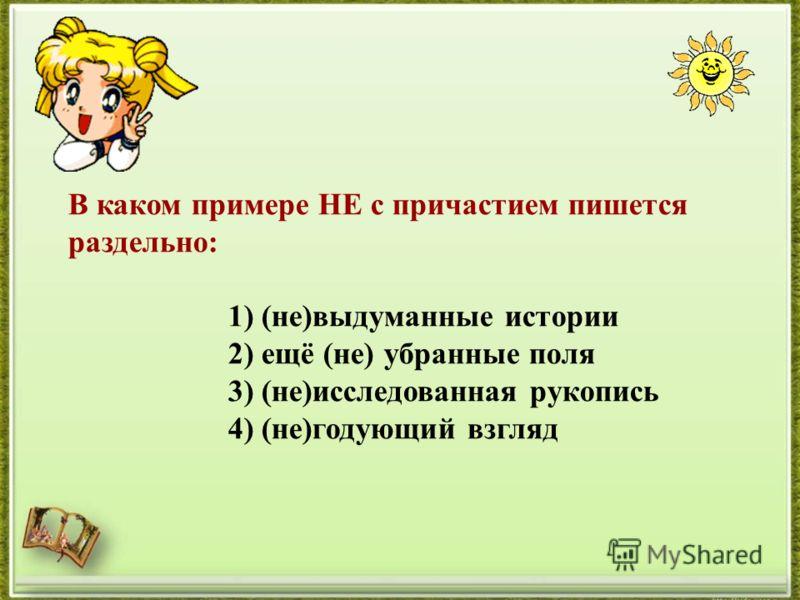 В каком примере НЕ с причастием пишется раздельно: 1) (не)выдуманные истории 2) ещё (не) убранные поля 3) (не)исследованная рукопись 4) (не)годующий взгляд