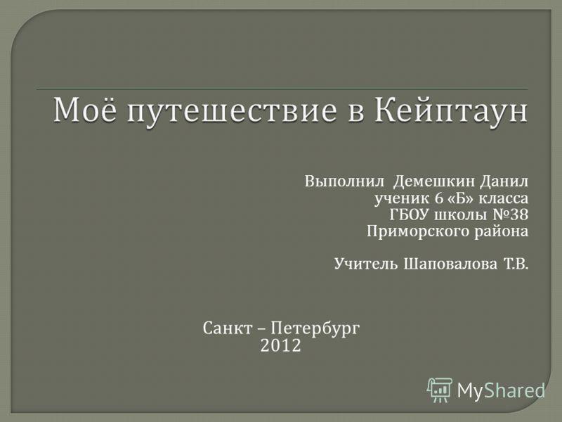 Выполнил Демешкин Данил ученик 6 « Б » класса ГБОУ школы 38 Приморского района Учитель Шаповалова Т. В. Санкт – Петербург 2012