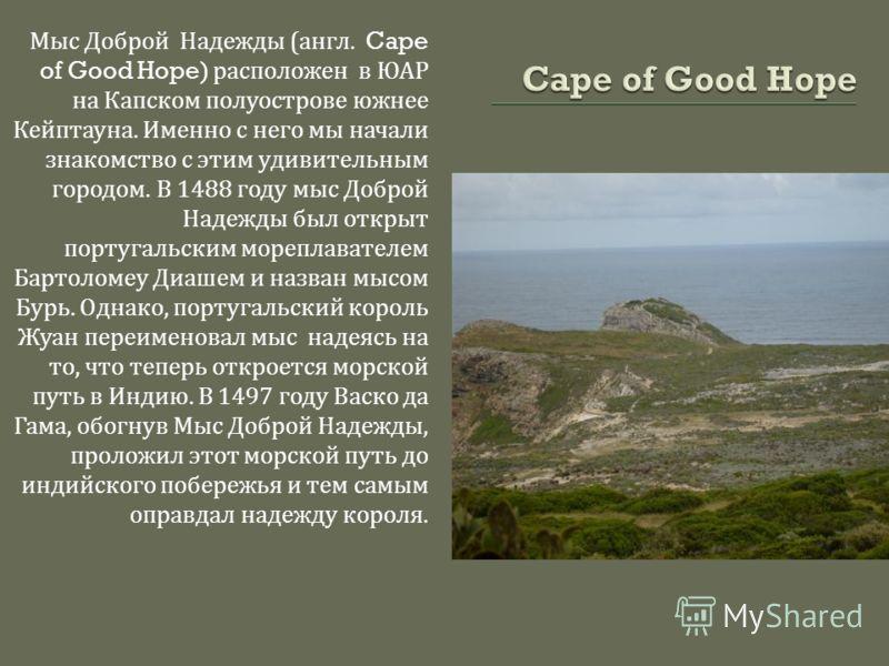 Мыс Доброй Надежды ( англ. Cape of Good Hope) расположен в ЮАР на Капском полуострове южнее Кейптауна. Именно с него мы начали знакомство с этим удивительным городом. В 1488 году мыс Доброй Надежды был открыт португальским мореплавателем Бартоломеу Д