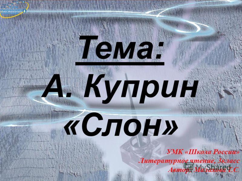 Тема: А. Куприн «Слон» УМК «Школа России» Литературное чтение, 3класс Автор: Малахова Т.С. 1