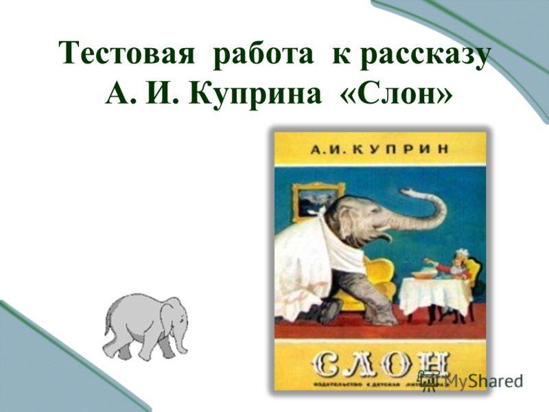 Тестовая работа к рассказу А. И. Куприна «Слон»