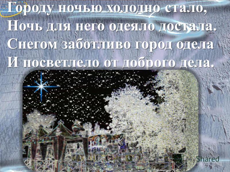 Городу ночью холодно стало, Ночь для него одеяло достала. Снегом заботливо город одела И посветлело от доброго дела. 4