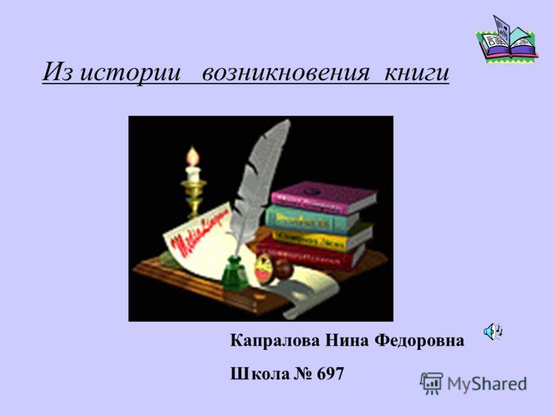 Из истории возникновения книги Капралова Нина Федоровна Школа 697