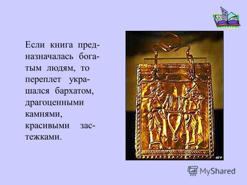 Если книга пред- назначалась бога- тым людям, то переплет укра- шался бархатом, драгоценными камнями, красивыми зас- тежками.