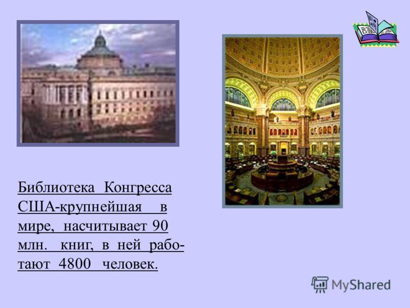 Библиотека Конгресса США-крупнейшая в мире, насчитывает 90 млн. книг, в ней рабо- тают 4800 человек.