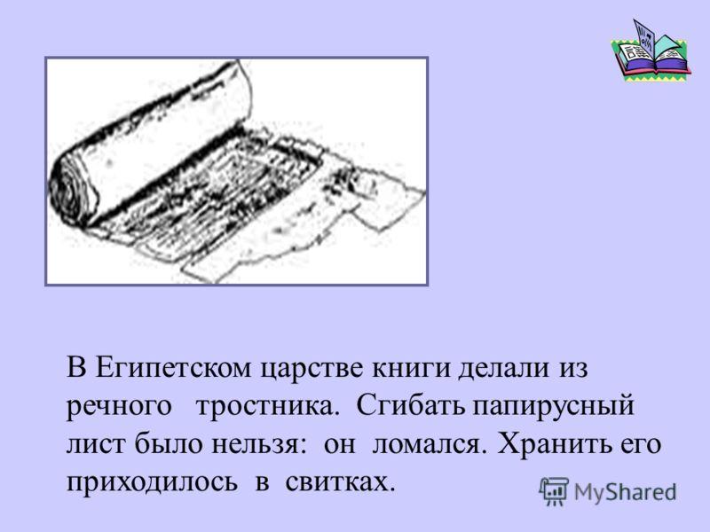 В Египетском царстве книги делали из речного тростника. Сгибать папирусный лист было нельзя: он ломался. Хранить его приходилось в свитках.