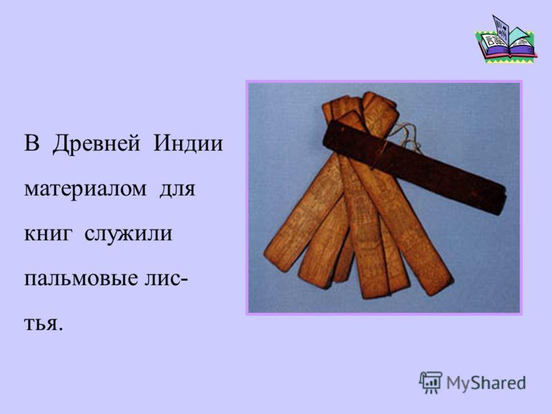 В Древней Индии материалом для книг служили пальмовые лис- тья.