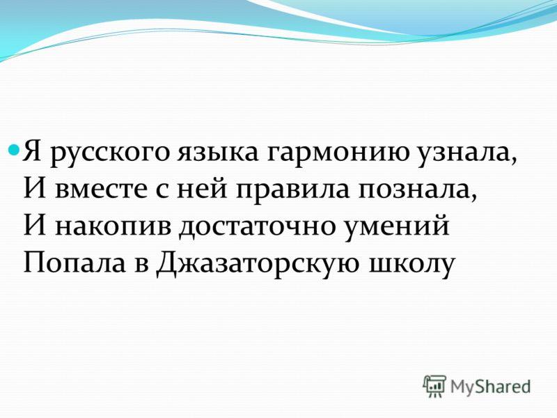 Я русского языка гармонию узнала, И вместе с ней правила познала, И накопив достаточно умений Попала в Джазаторскую школу