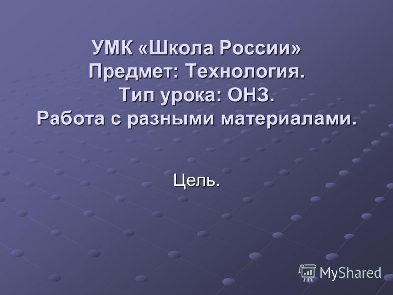 УМК «Школа России» Предмет: Технология. Тип урока: ОНЗ. Работа с разными материалами. Цель.