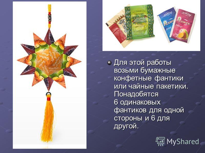 Звезда Для этой работы возьми бумажные конфетные фантики или чайные пакетики. Понадобятся 6 одинаковых фантиков для одной стороны и 6 для другой.