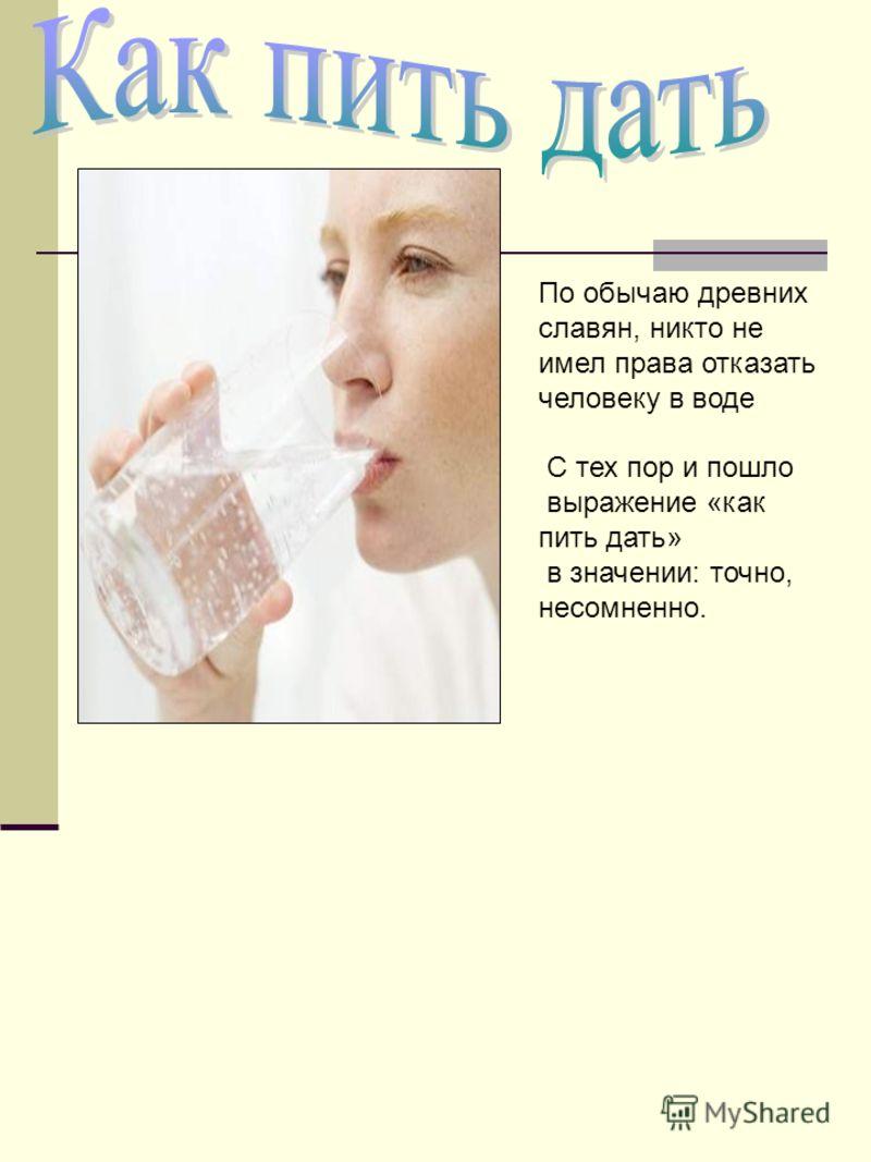 По обычаю древних славян, никто не имел права отказать человеку в воде С тех пор и пошло выражение «как пить дать» в значении: точно, несомненно.