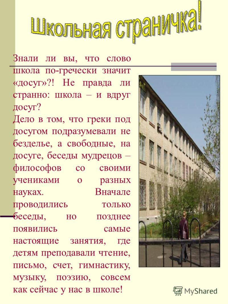Знали ли вы, что слово школа по-гречески значит «досуг»?! Не правда ли странно: школа – и вдруг досуг? Дело в том, что греки под досугом подразумевали не безделье, а свободные, на досуге, беседы мудрецов – философов со своими учениками о разных наука
