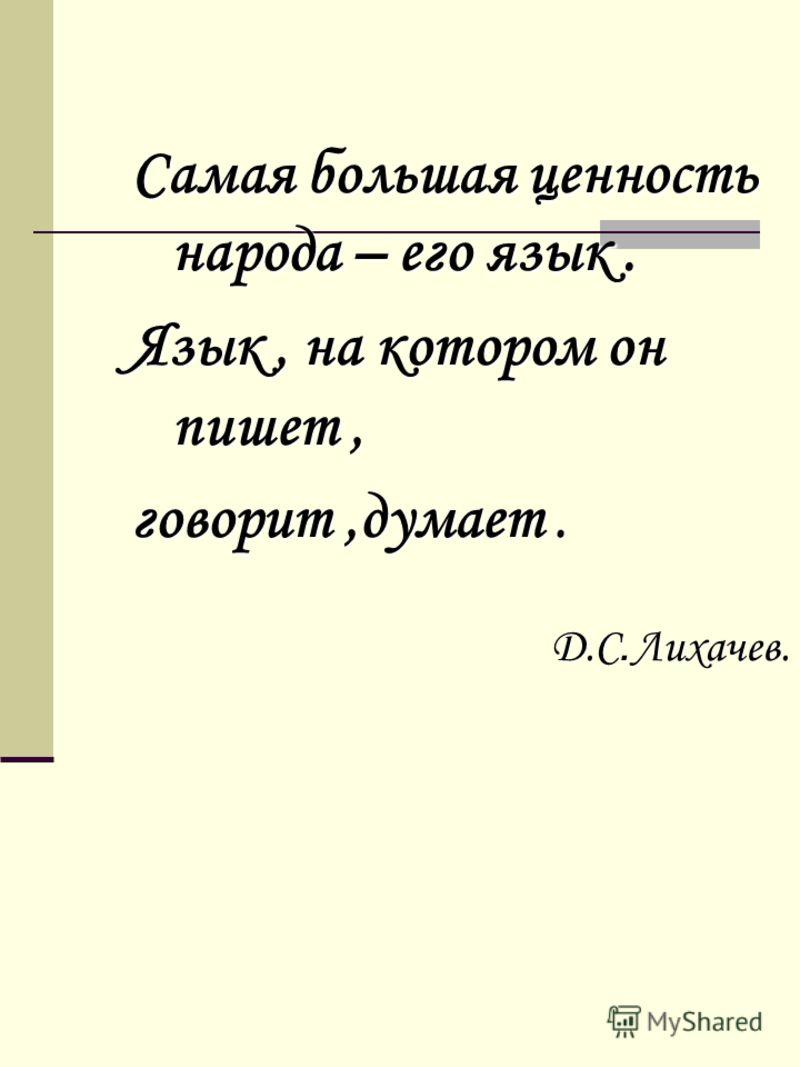 Самая большая ценность народа – его язык. Язык, на котором он пишет, говорит,думает. Д.С. Лихачев. Д.С. Лихачев.