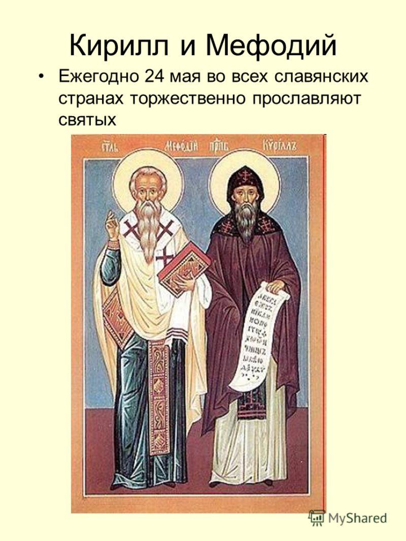 Кирилл и Мефодий Ежегодно 24 мая во всех славянских странах торжественно прославляют святых