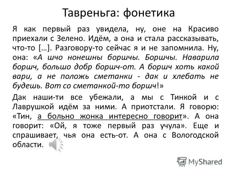 Тавреньга: фонетика И: Вот возьми Вологодску, там обычно говорят на «о». А у нас - нет. Д: А как это, на «о»? И: Ну, молодёшь, колобок. Большинство акцент на «о». У каждой области есть свой язык. Вот в телевизоре иной раз «Играй гармонь» играет, его