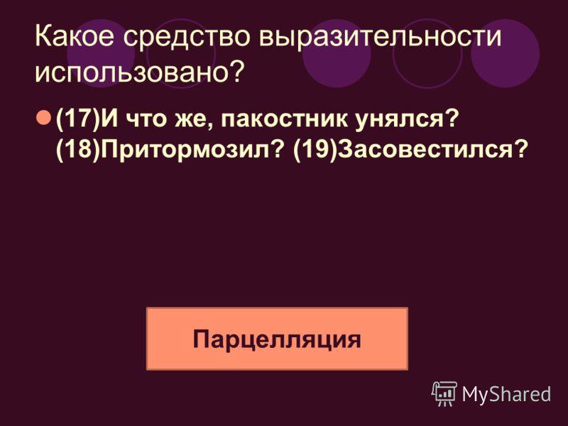 Какое средство выразительности использовано? (17)И что же, пакостник унялся? (18)Притормозил? (19)Засовестился? Парцелляция