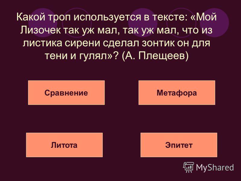 Какой троп используется в тексте: «Мой Лизочек так уж мал, так уж мал, что из листика сирени сделал зонтик он для тени и гулял»? (А. Плещеев) СравнениеМетафора ЛитотаЭпитет