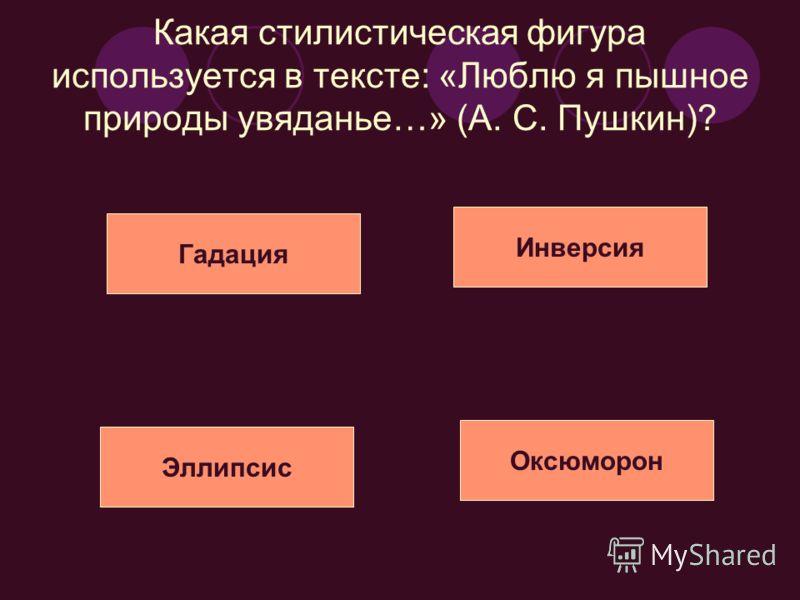 Какая стилистическая фигура используется в тексте: «Люблю я пышное природы увяданье…» (А. С. Пушкин)? Эллипсис Гадация Инверсия Оксюморон