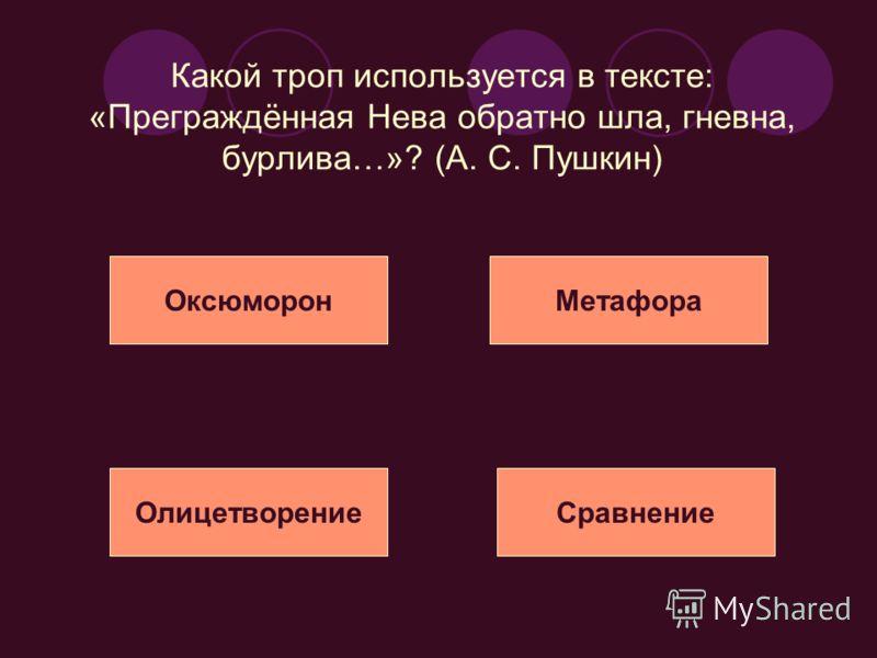 Какой троп используется в тексте: «Преграждённая Нева обратно шла, гневна, бурлива…»? (А. С. Пушкин) ОксюморонМетафора ОлицетворениеСравнение
