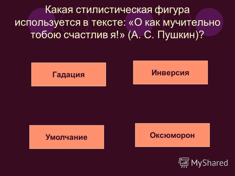 Какая стилистическая фигура используется в тексте: «О как мучительно тобою счастлив я!» (А. С. Пушкин)? Умолчание Гадация Инверсия Оксюморон