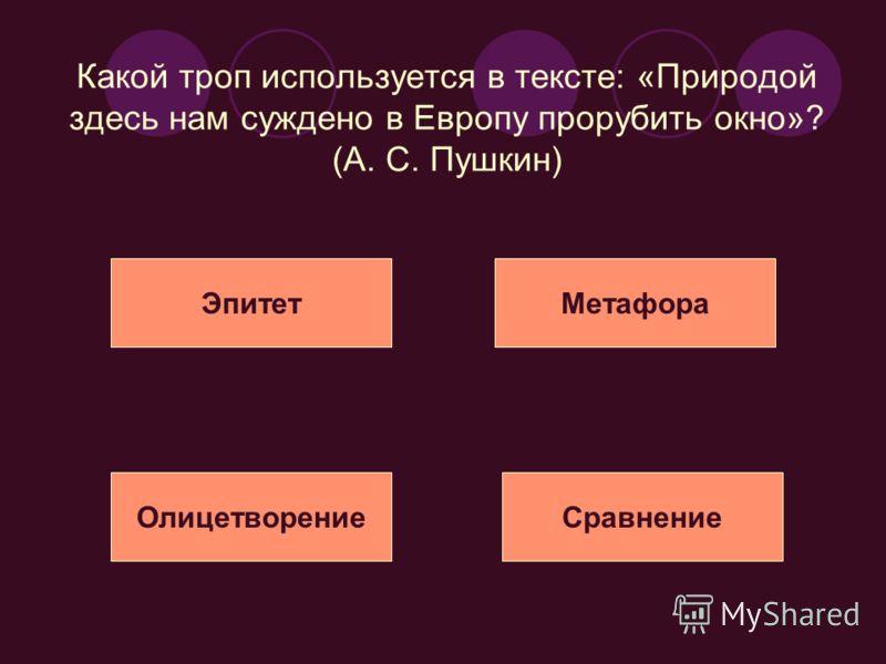 Какой троп используется в тексте: «Природой здесь нам суждено в Европу прорубить окно»? (А. С. Пушкин) ЭпитетМетафора ОлицетворениеСравнение