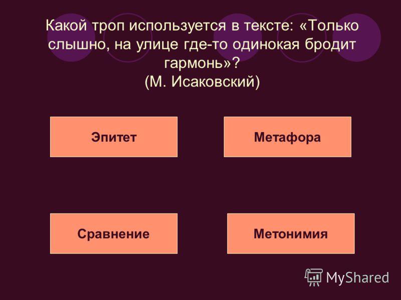 Какой троп используется в тексте: «Только слышно, на улице где-то одинокая бродит гармонь»? (М. Исаковский) ЭпитетМетафора СравнениеМетонимия