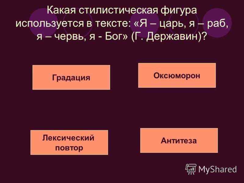 Какая стилистическая фигура используется в тексте: «Я – царь, я – раб, я – червь, я - Бог» (Г. Державин)? Лексический повтор Градация Оксюморон Антитеза