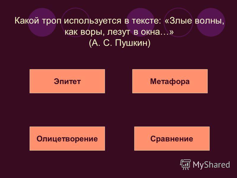 Какой троп используется в тексте: «Злые волны, как воры, лезут в окна…» (А. С. Пушкин) ЭпитетМетафора ОлицетворениеСравнение