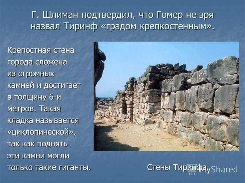 Г. Шлиман подтвердил, что Гомер не зря назвал Тиринф «градом крепкостенным». Крепостная стена города сложена из огромных камней и достигает в толщину 6-и метров. Такая кладка называется «циклопической», так как поднять эти камни могли только такие ги