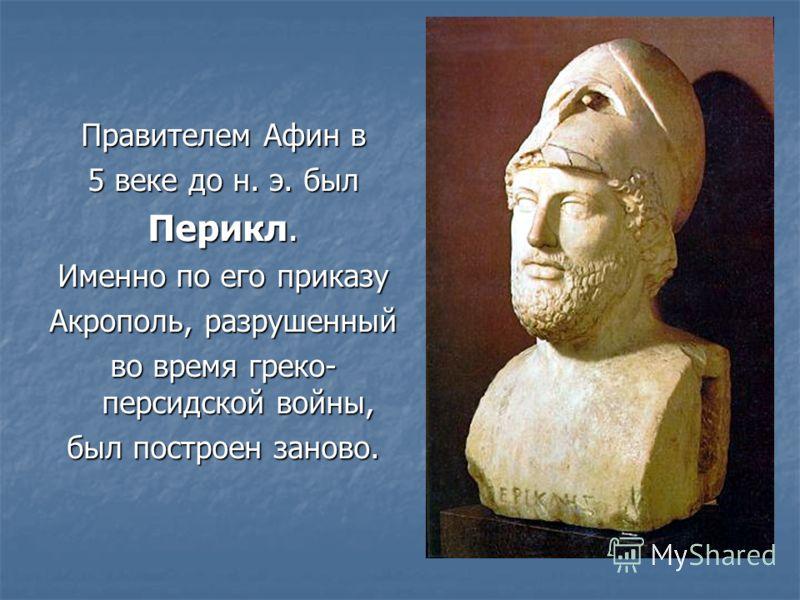 Правителем Афин в 5 веке до н. э. был Перикл. Именно по его приказу Акрополь, разрушенный во время греко- персидской войны, был построен заново.
