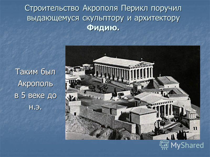 Строительство Акрополя Перикл поручил выдающемуся скульптору и архитектору Фидию. Таким был Акрополь в 5 веке до н.э.