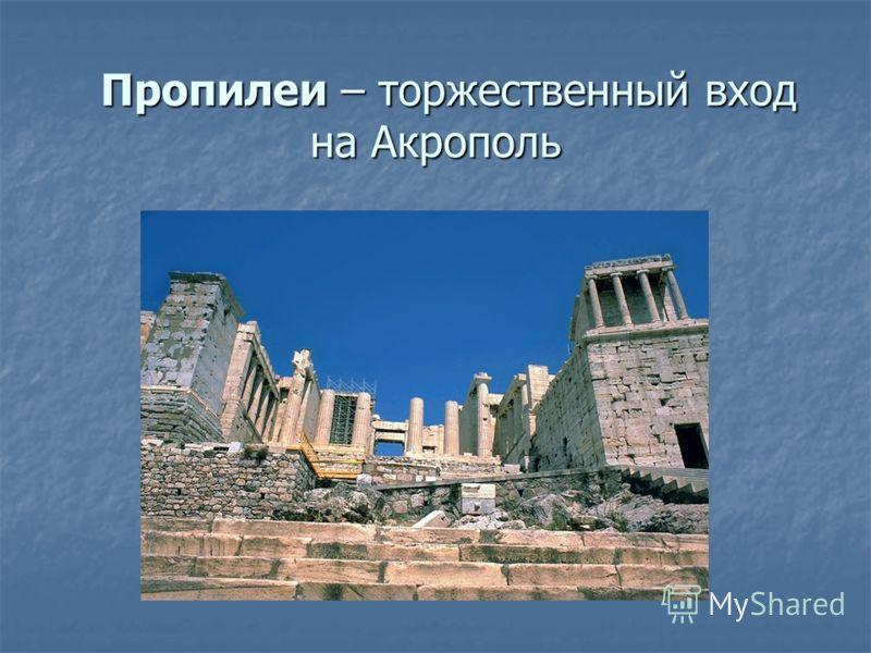 Пропилеи – торжественный вход на Акрополь Пропилеи – торжественный вход на Акрополь