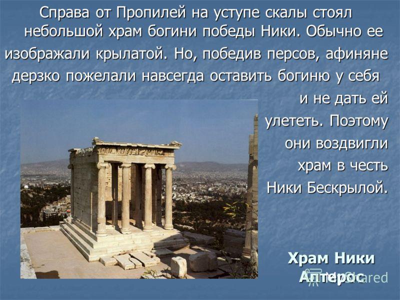 Храм Ники Аптерос Справа от Пропилей на уступе скалы стоял небольшой храм богини победы Ники. Обычно ее изображали крылатой. Но, победив персов, афиняне дерзко пожелали навсегда оставить богиню у себя и не дать ей и не дать ей улететь. Поэтому они во