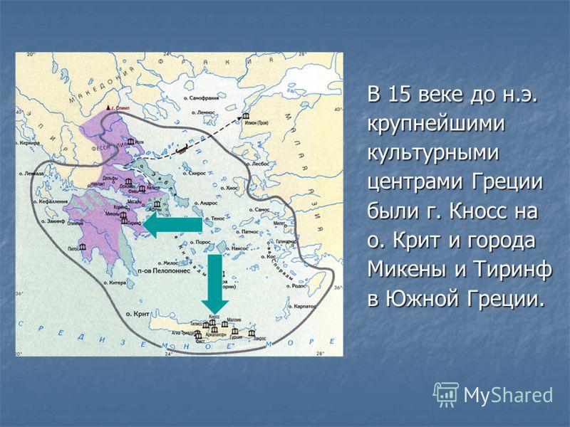 В 15 веке до н.э. крупнейшимикультурными центрами Греции были г. Кносс на о. Крит и города Микены и Тиринф в Южной Греции.