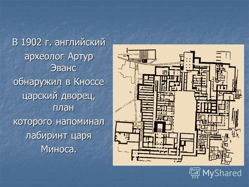 В 1902 г. английский археолог Артур Эванс обнаружил в Кноссе царский дворец, план которого напоминал лабиринт царя Миноса.