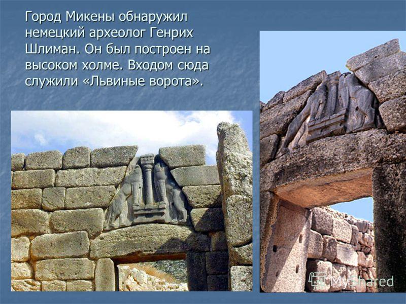 Город Микены обнаружил немецкий археолог Генрих Шлиман. Он был построен на высоком холме. Входом сюда служили «Львиные ворота».