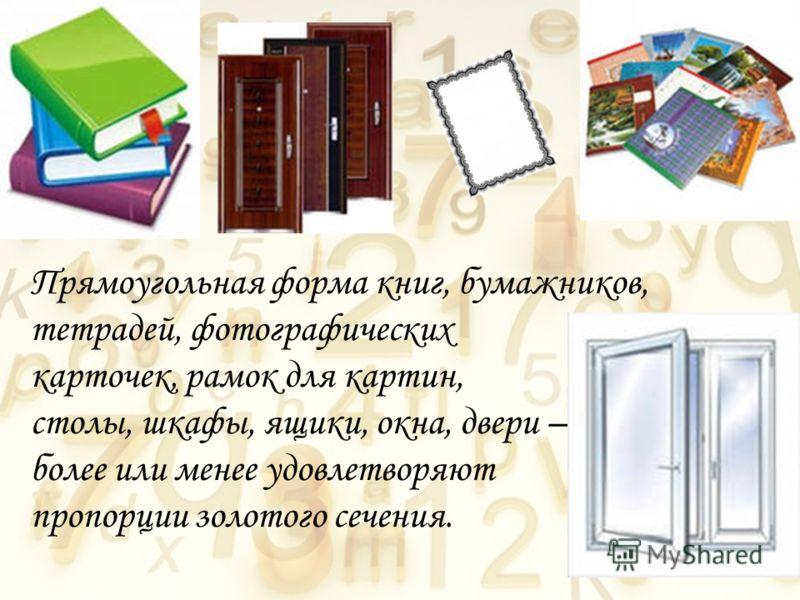 Прямоугольная форма книг, бумажников, тетрадей, фотографических карточек, рамок для картин, столы, шкафы, ящики, окна, двери – более или менее удовлетворяют пропорции золотого сечения.