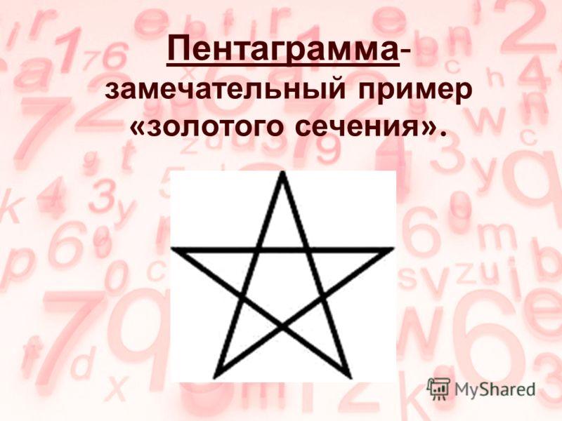 Пентаграмма- замечательный пример « золотого сечения ».