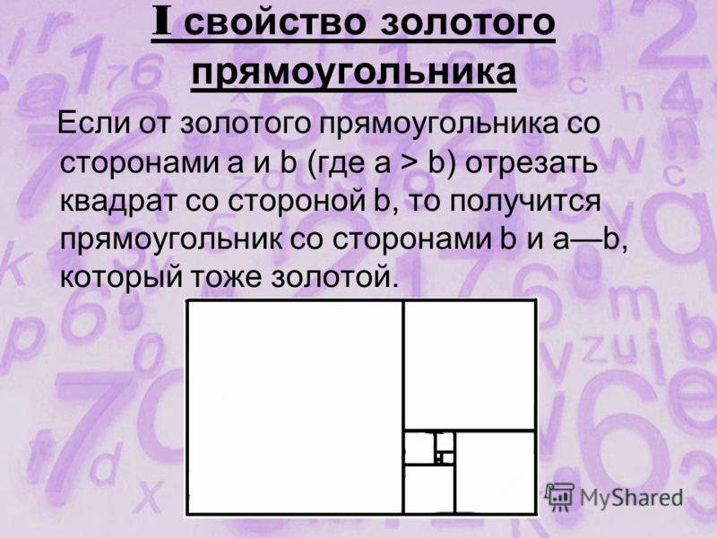 I свойство золотого прямоугольника Если от золотого прямоугольника со сторонами a и b (где а > b) отрезать квадрат со стороной b, то получится прямоугольник со сторонами b и аb, который тоже золотой.