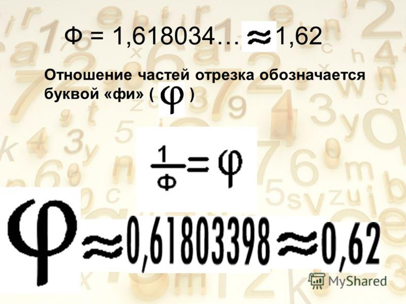 Ф = 1,618034… 1,62 Отношение частей отрезка обозначается буквой «фи» ( )