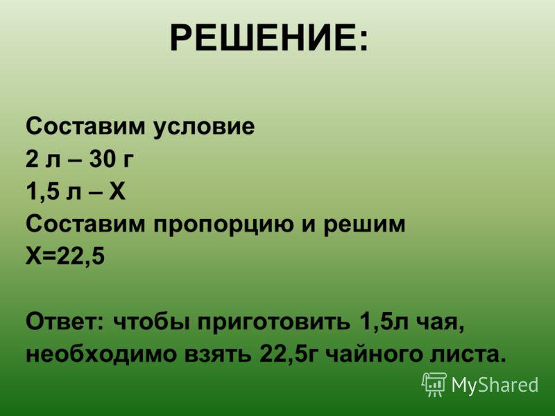 РЕШЕНИЕ: Составим условие 2 л – 30 г 1,5 л – Х Составим пропорцию и решим Х=22,5 Ответ: чтобы приготовить 1,5л чая, необходимо взять 22,5г чайного листа.