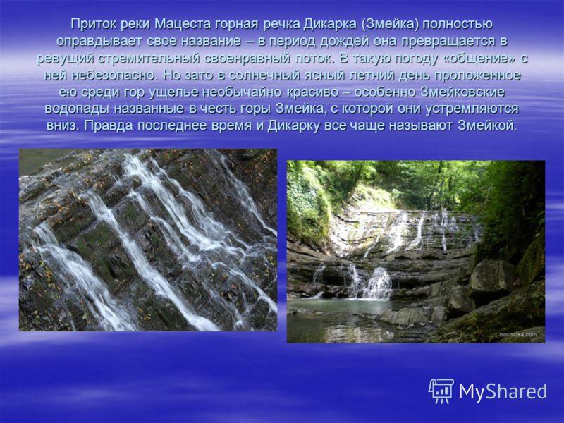 Приток реки Мацеста горная речка Дикарка (Змейка) полностью оправдывает свое название – в период дождей она превращается в ревущий стремительный своенравный поток. В такую погоду «общение» с ней небезопасно. Но зато в солнечный ясный летний день прол