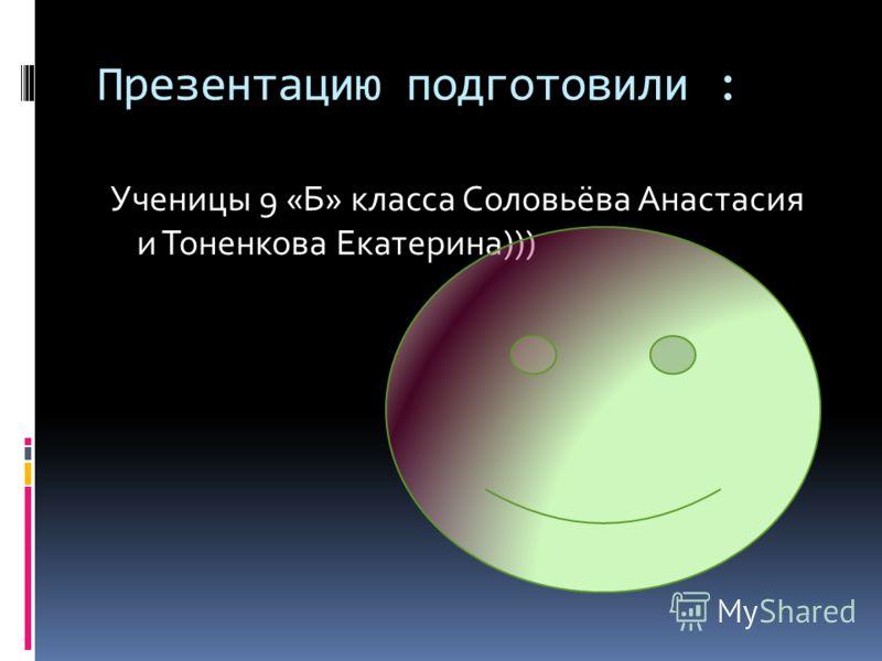 Презентацию подготовили : Ученицы 9 «Б» класса Соловьёва Анастасия и Тоненкова Екатерина)))
