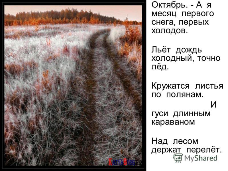 Октябрь. - А я месяц первого снега, первых холодов. Льёт дождь холодный, точно лёд. Кружатся листья по полянам. И гуси длинным караваном Над лесом держат перелёт.