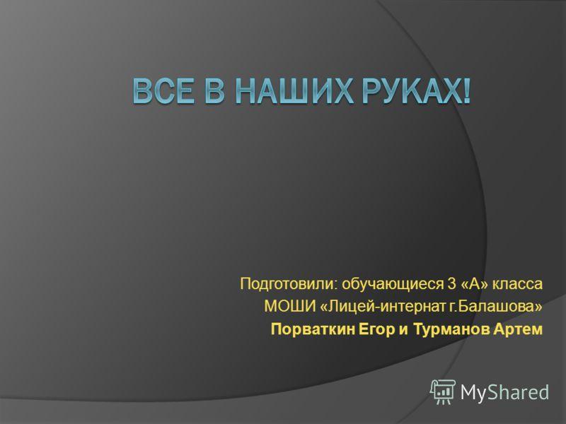 Подготовили: обучающиеся 3 «А» класса МОШИ «Лицей-интернат г.Балашова» Порваткин Егор и Турманов Артем