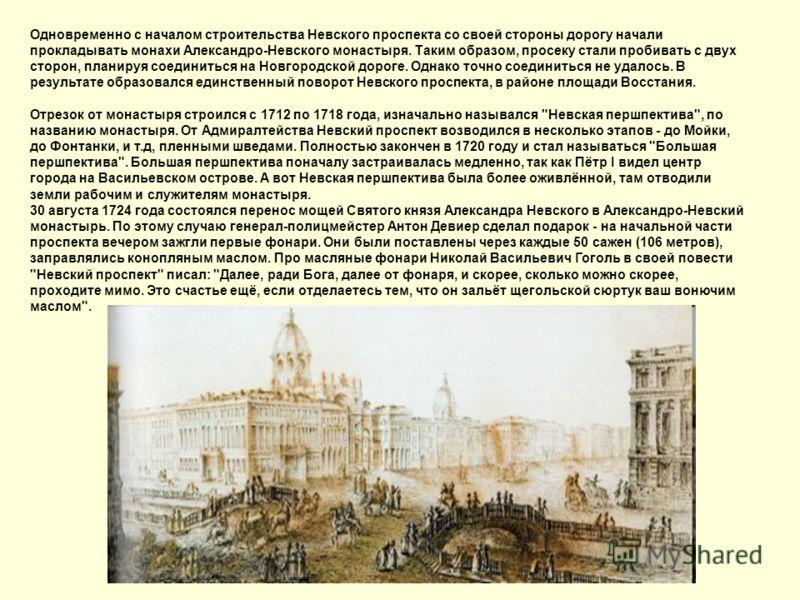 Одновременно с началом строительства Невского проспекта со своей стороны дорогу начали прокладывать монахи Александро-Невского монастыря. Таким образом, просеку стали пробивать с двух сторон, планируя соединиться на Новгородской дороге. Однако точно
