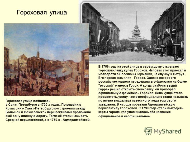Гороховая улица Гороховая улица появилась в Санкт-Петербурге в 1720-х годах. По решению Комиссии о Санкт-Петербургском строении между Большой и Вознесенской першпективами проложили ещё одну длинную дорогу. Тогда её стали называть Средней першпективой