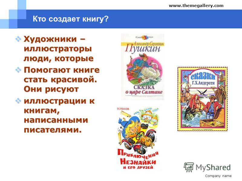 Company name www.themegallery.com Кто создает книгу? Художники – иллюстраторы люди, которые Художники – иллюстраторы люди, которые Помогают книге стать красивой. Они рисуют Помогают книге стать красивой. Они рисуют иллюстрации к книгам, написанными п