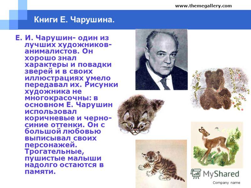 Company name www.themegallery.com Е. И. Чарушин- один из лучших художников- анималистов. Он хорошо знал характеры и повадки зверей и в своих иллюстрациях умело передавал их. Рисунки художника не многокрасочны: в основном Е. Чарушин использовал коричн