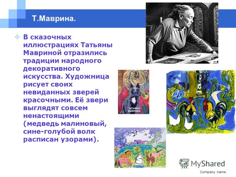 Company name www.themegallery.com Т.Маврина. В сказочных иллюстрациях Татьяны Мавриной отразились традиции народного декоративного искусства. Художница рисует своих невиданных зверей красочными. Её звери выглядят совсем ненастоящими (медведь малиновы